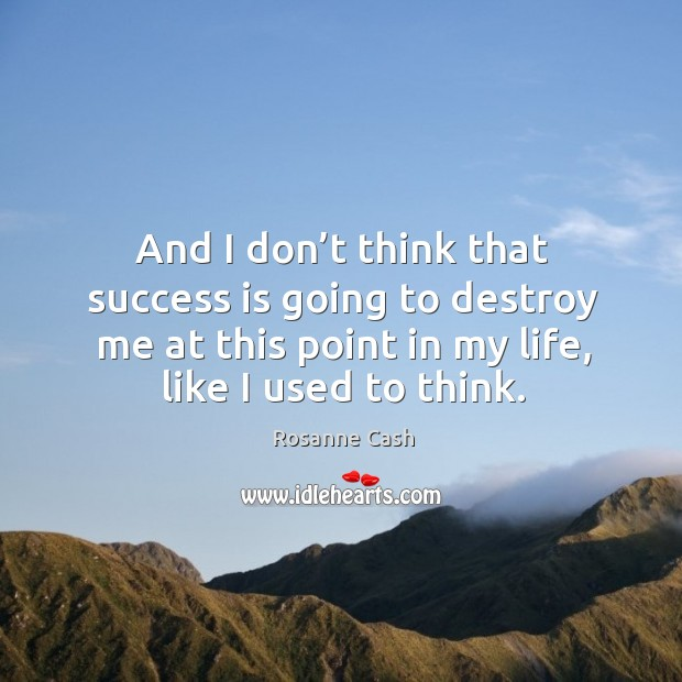 And I don't think that success is going to destroy me at this point in my life, like I used to think. Image