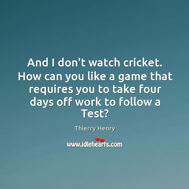 And I don't watch cricket. How can you like a game that Image