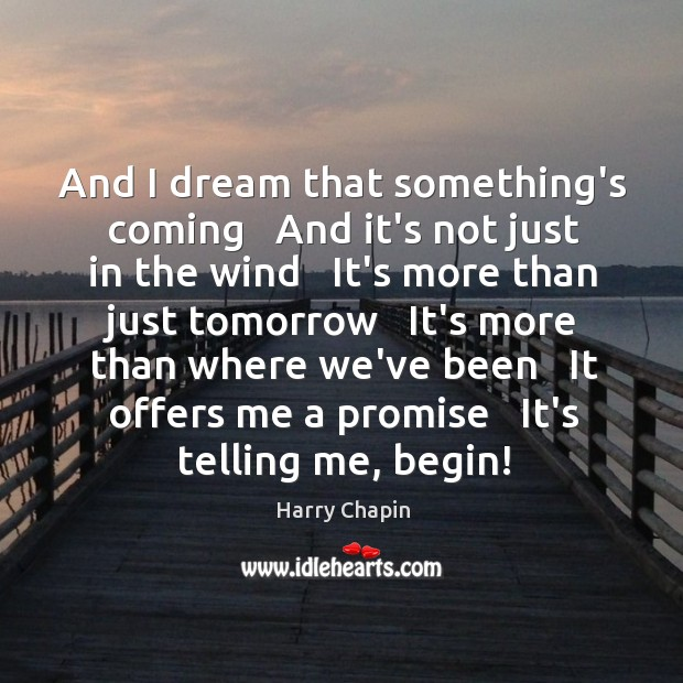 And I dream that something's coming   And it's not just in the Harry Chapin Picture Quote