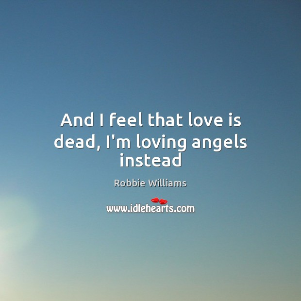 And I feel that love is dead, I'm loving angels instead Robbie Williams Picture Quote
