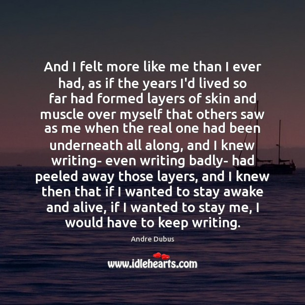 And I felt more like me than I ever had, as if Andre Dubus Picture Quote