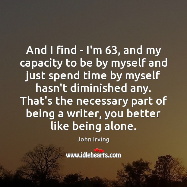 And I find – I'm 63, and my capacity to be by myself John Irving Picture Quote