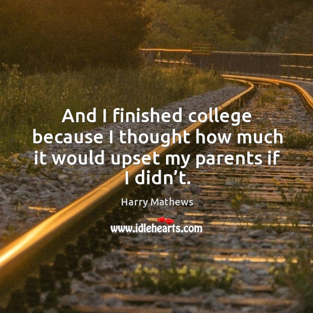 And I finished college because I thought how much it would upset my parents if I didn't. Harry Mathews Picture Quote