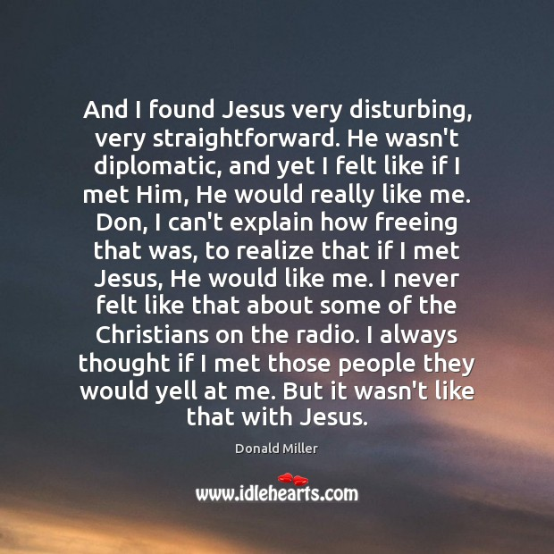 And I found Jesus very disturbing, very straightforward. He wasn't diplomatic, and Image