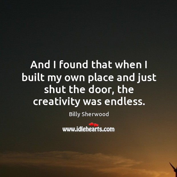 And I found that when I built my own place and just shut the door, the creativity was endless. Billy Sherwood Picture Quote