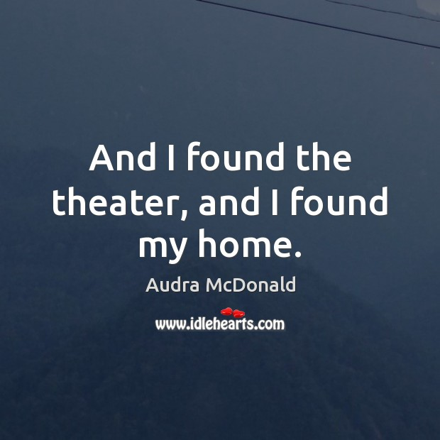 And I found the theater, and I found my home. Image