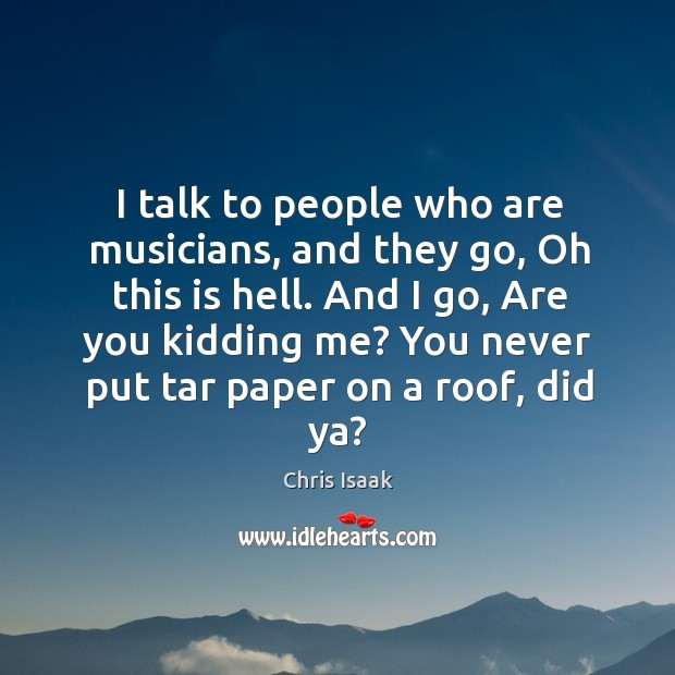 And I go, are you kidding me? you never put tar paper on a roof, did ya? Chris Isaak Picture Quote