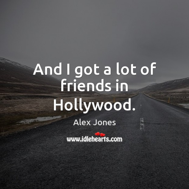 Image, And I got a lot of friends in Hollywood.