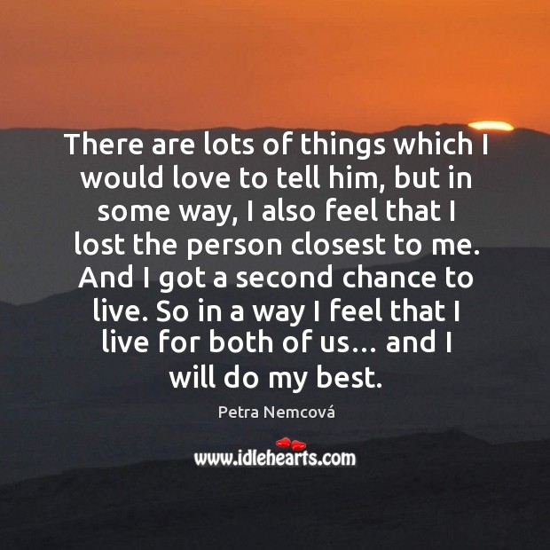 And I got a second chance to live. So in a way I feel that I live for both of us… and I will do my best. Image