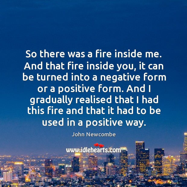 And I gradually realised that I had this fire and that it had to be used in a positive way. Image