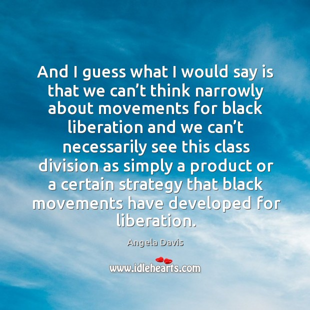 And I guess what I would say is that we can't think narrowly about movements for black Image