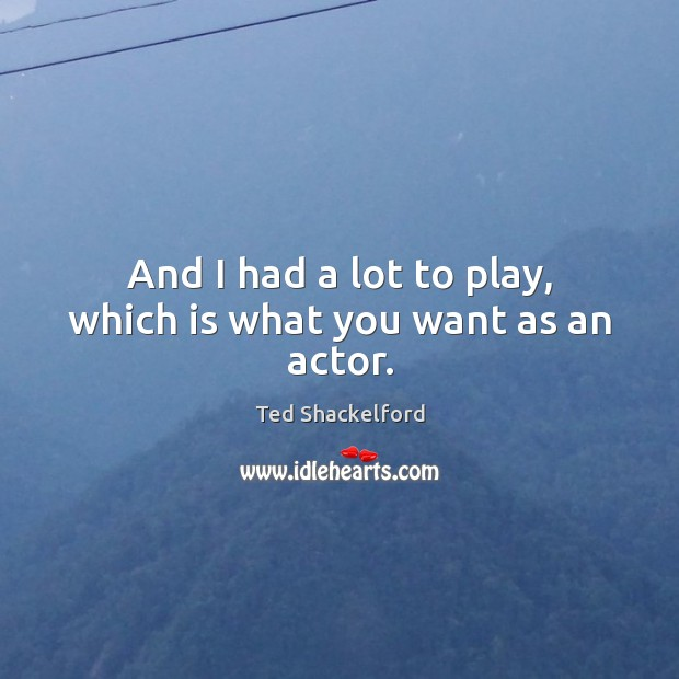 And I had a lot to play, which is what you want as an actor. Image