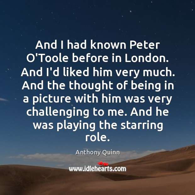 And I had known Peter O'Toole before in London. And I'd liked Image