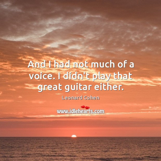 And I had not much of a voice. I didn't play that great guitar either. Image