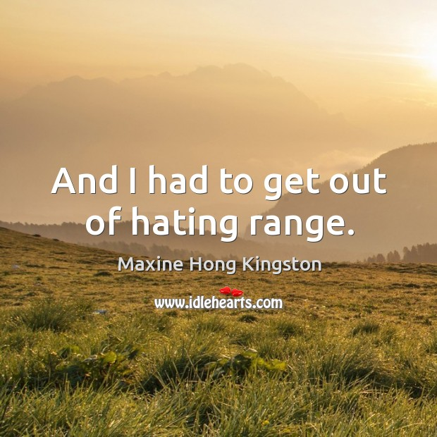 And I had to get out of hating range. Maxine Hong Kingston Picture Quote