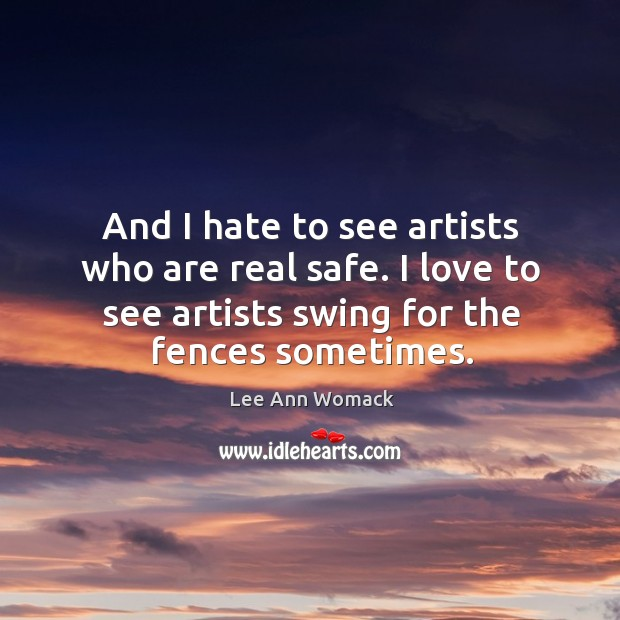 And I hate to see artists who are real safe. I love to see artists swing for the fences sometimes. Lee Ann Womack Picture Quote