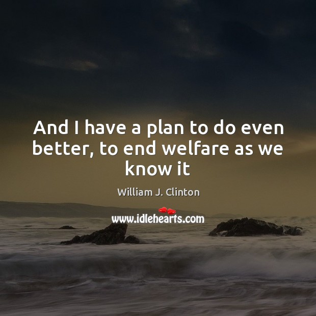 And I have a plan to do even better, to end welfare as we know it Image
