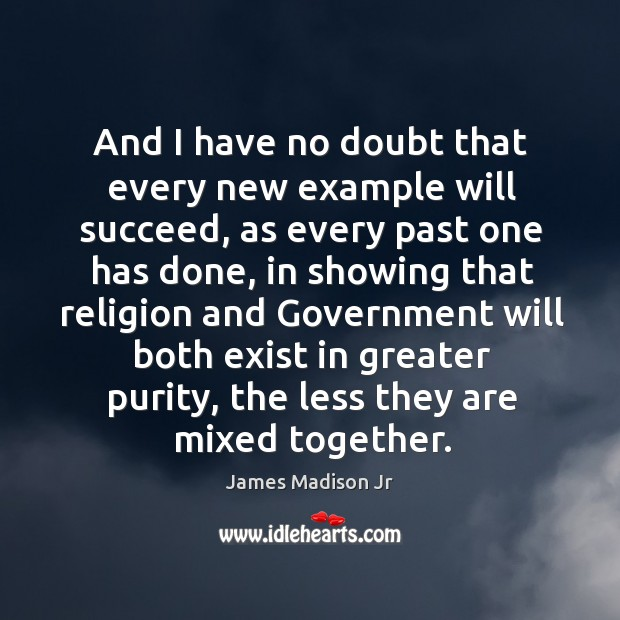 And I have no doubt that every new example will succeed, as every past one has done James Madison Jr Picture Quote