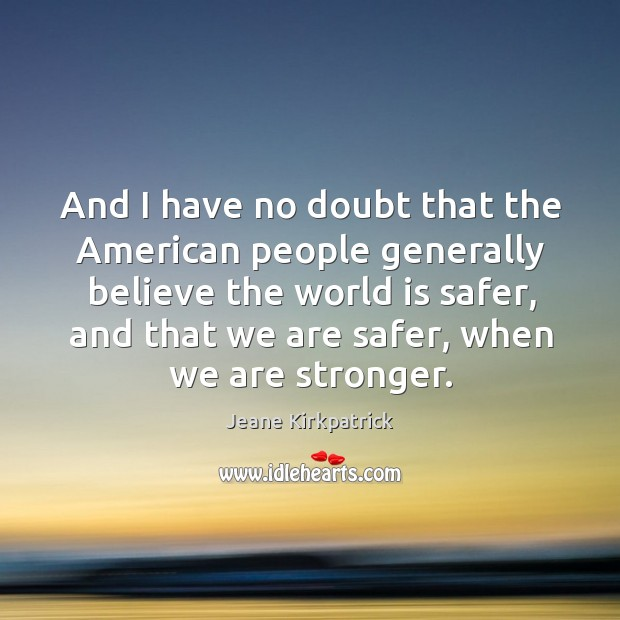 And I have no doubt that the american people generally believe the world is safer Jeane Kirkpatrick Picture Quote
