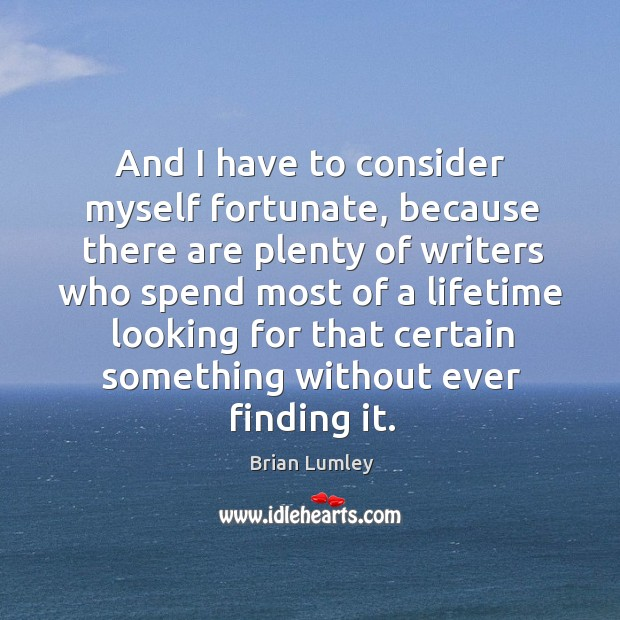 Image, And I have to consider myself fortunate, because there are plenty of writers who spend most