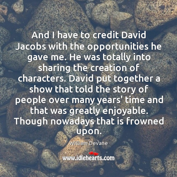 And I have to credit David Jacobs with the opportunities he gave Image