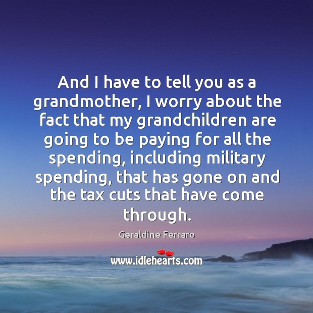 And I have to tell you as a grandmother, I worry about the fact Geraldine Ferraro Picture Quote