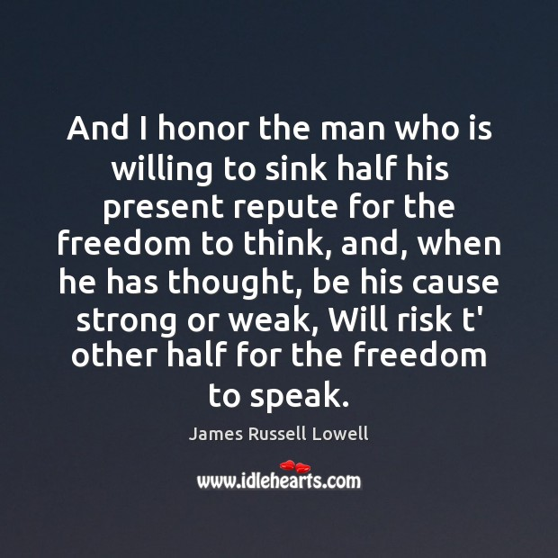 And I honor the man who is willing to sink half his James Russell Lowell Picture Quote