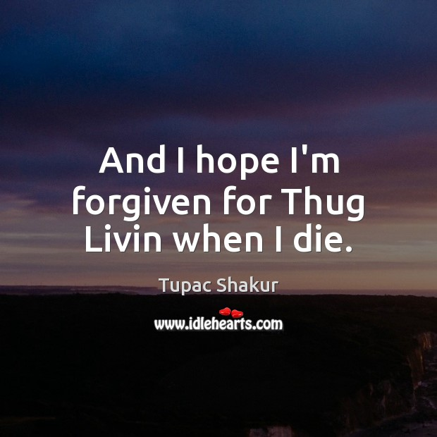 And I hope I'm forgiven for Thug Livin when I die. Tupac Shakur Picture Quote