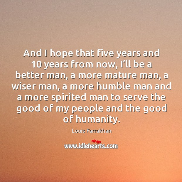 And I hope that five years and 10 years from now, I'll be a better man, a more mature man Image