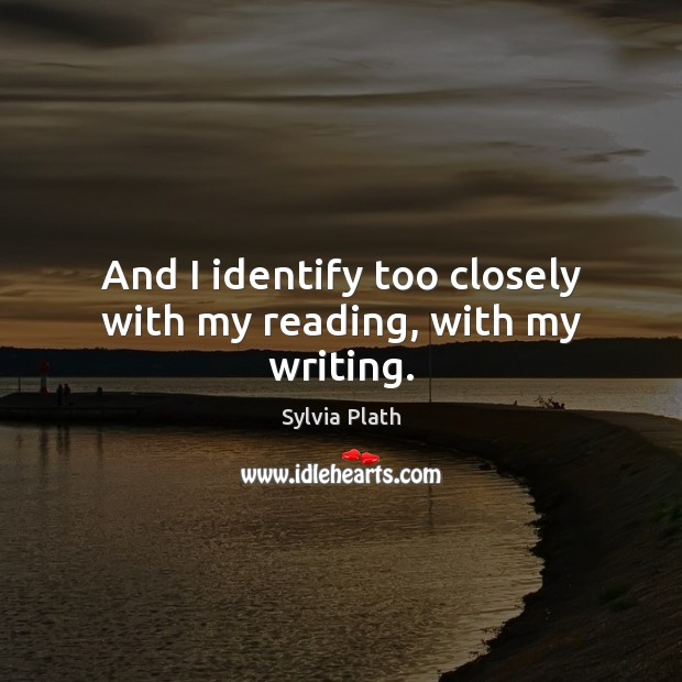 Image, And I identify too closely with my reading, with my writing.