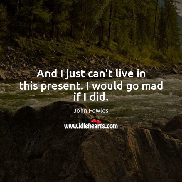 And I just can't live in this present. I would go mad if I did. John Fowles Picture Quote