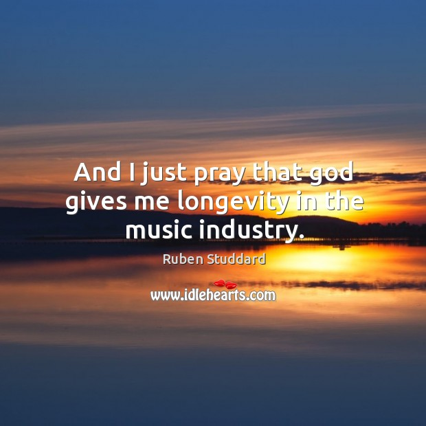 And I just pray that God gives me longevity in the music industry. Ruben Studdard Picture Quote