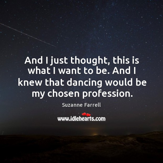And I just thought, this is what I want to be. And I knew that dancing would be my chosen profession. Suzanne Farrell Picture Quote