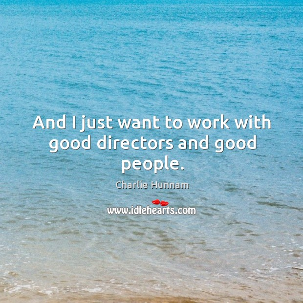 And I just want to work with good directors and good people. Image