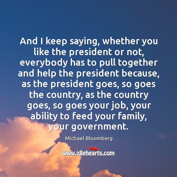 And I keep saying, whether you like the president or not Image