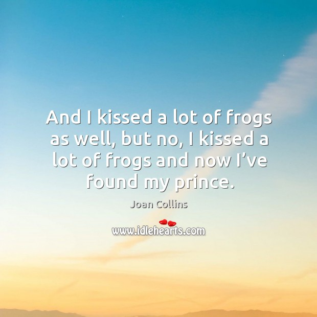 And I kissed a lot of frogs as well, but no, I kissed a lot of frogs and now I've found my prince. Image