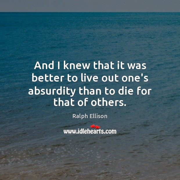 And I knew that it was better to live out one's absurdity than to die for that of others. Ralph Ellison Picture Quote