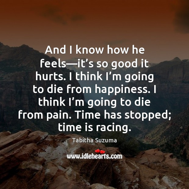 And I know how he feels—it's so good it hurts. Time Quotes Image