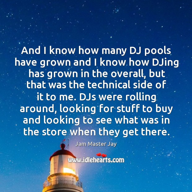 And I know how many dj pools have grown and I know how djing has grown in the overall Jam Master Jay Picture Quote