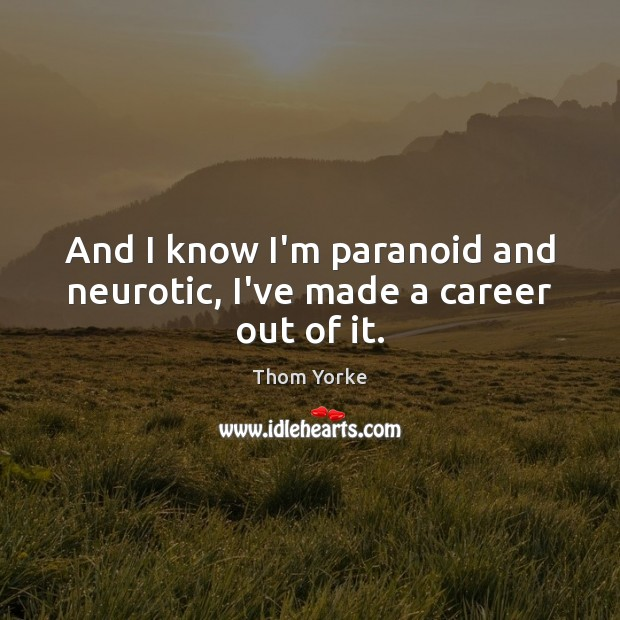 And I know I'm paranoid and neurotic, I've made a career out of it. Thom Yorke Picture Quote