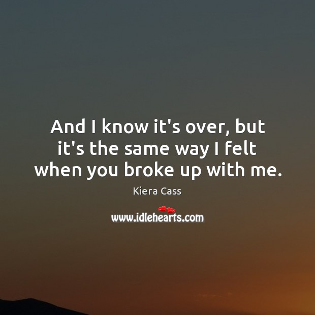 And I know it's over, but it's the same way I felt when you broke up with me. Image