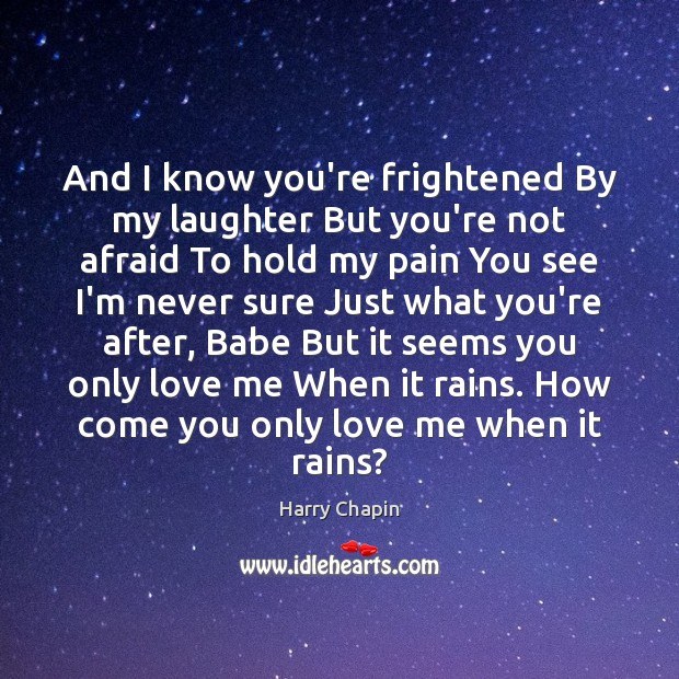 And I know you're frightened By my laughter But you're not afraid Harry Chapin Picture Quote