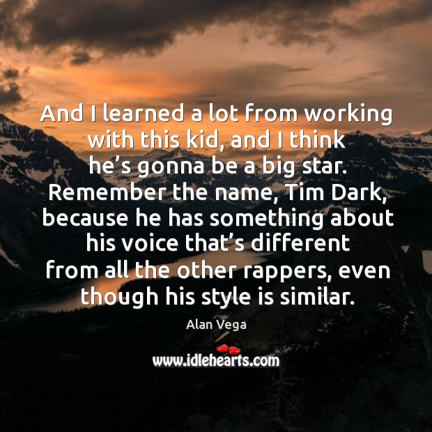 And I learned a lot from working with this kid, and I think he's gonna be a big star. Alan Vega Picture Quote
