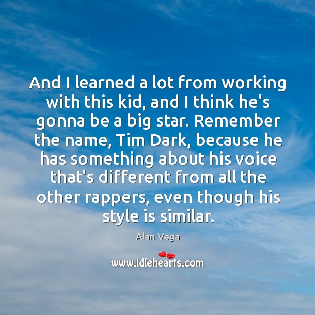 And I learned a lot from working with this kid, and I Alan Vega Picture Quote