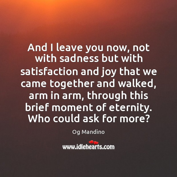 And I leave you now, not with sadness but with satisfaction and Og Mandino Picture Quote