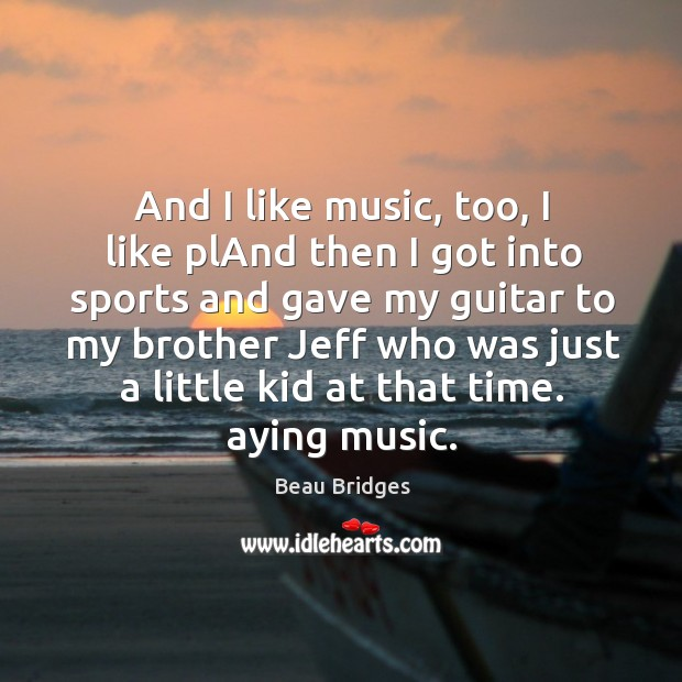 And I like music, too, I like pland then I got into sports and gave my guitar to my brother Beau Bridges Picture Quote