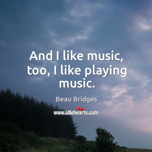 And I like music, too, I like playing music. Beau Bridges Picture Quote