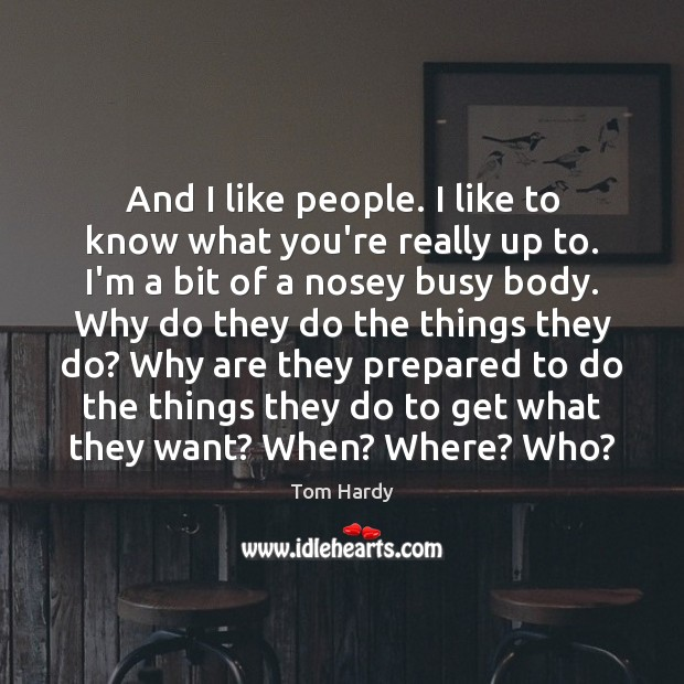 And I like people. I like to know what you're really up Tom Hardy Picture Quote