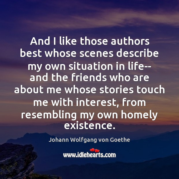 And I like those authors best whose scenes describe my own situation Johann Wolfgang von Goethe Picture Quote