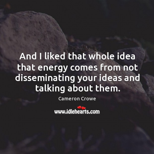 And I liked that whole idea that energy comes from not disseminating your ideas and talking about them. Image